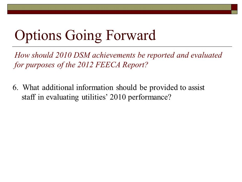 Options Going Forward How should 2010 DSM achievements be reported and evaluated for purposes of the 2012 FEECA Report? 6. What additional information