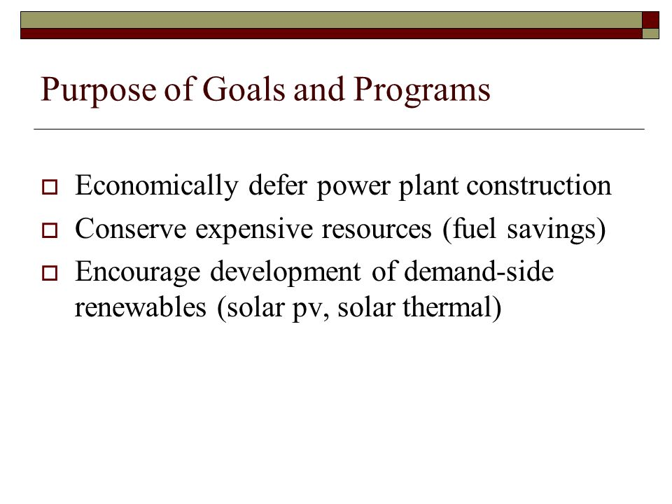 Purpose of Goals and Programs Economically defer power plant construction Conserve expensive resources (fuel savings) Encourage development of demand-