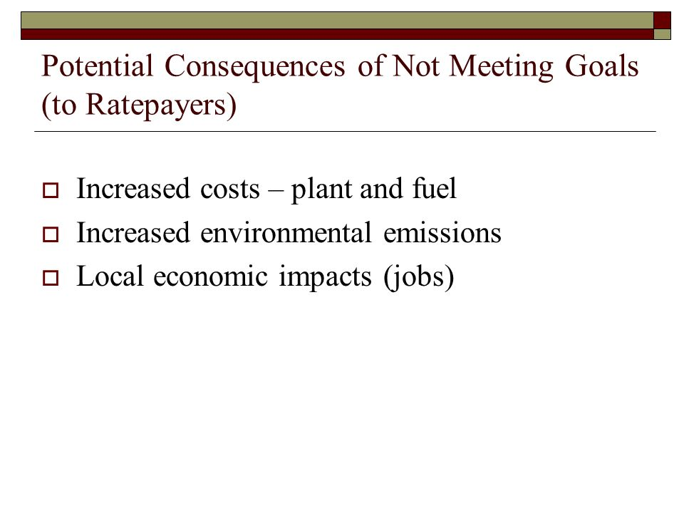 Potential Consequences of Not Meeting Goals (to Ratepayers) Increased costs – plant and fuel Increased environmental emissions Local economic impacts(
