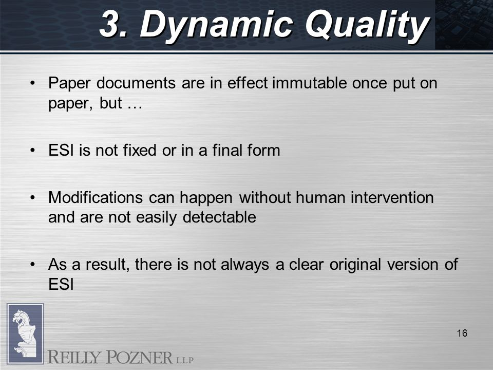 3. Dynamic Quality Paper documents are in effect immutable once put on paper, but … ESI is not fixed or in a final form Modifications can happen witho
