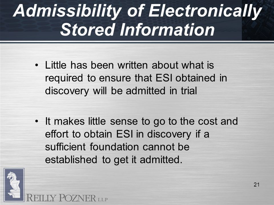 Admissibility of Electronically Stored Information 21 Little has been written about what is required to ensure that ESI obtained in discovery will be admitted in trial It makes little sense to go to the cost and effort to obtain ESI in discovery if a sufficient foundation cannot be established to get it admitted.