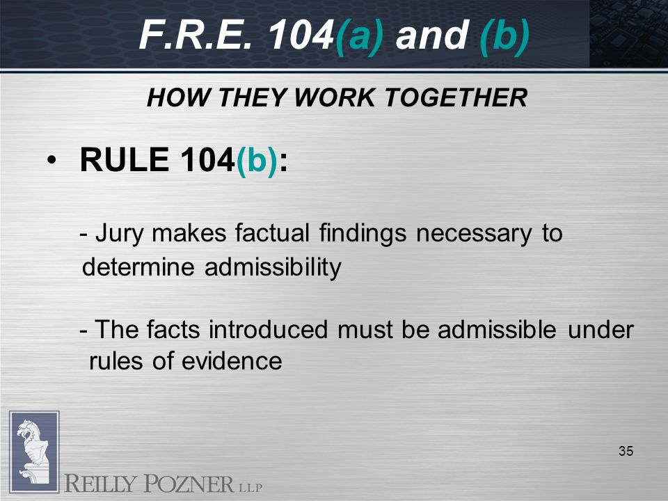 F.R.E. 104(a) and (b) HOW THEY WORK TOGETHER 35 RULE 104(b): - Jury makes factual findings necessary to determine admissibility - The facts introduced