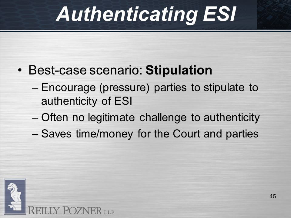 Best-case scenario: Stipulation –Encourage (pressure) parties to stipulate to authenticity of ESI –Often no legitimate challenge to authenticity –Saves time/money for the Court and parties 45