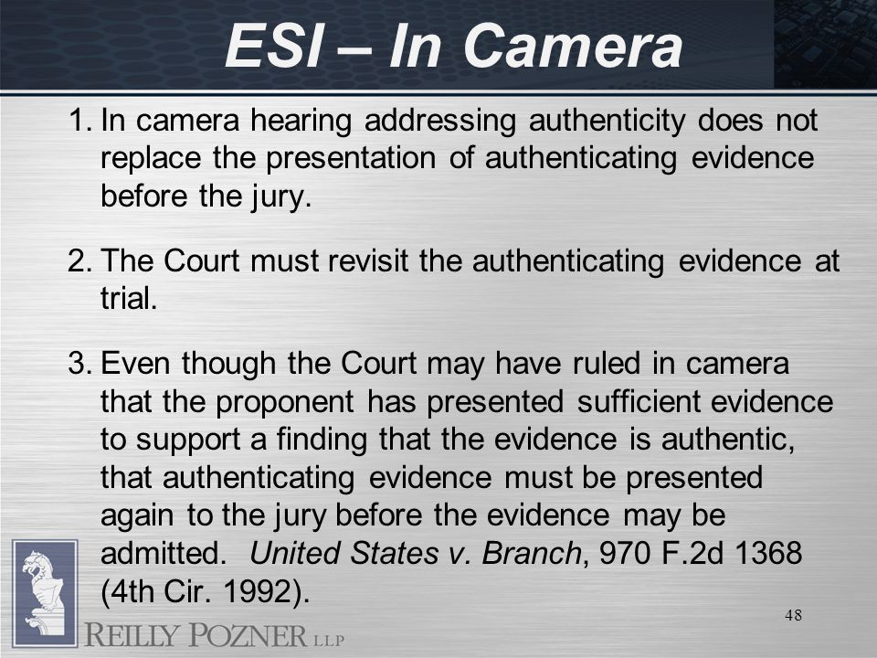 48 ESI – In Camera 1.In camera hearing addressing authenticity does not replace the presentation of authenticating evidence before the jury.