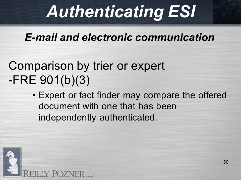 Authenticating ESI E-mail and electronic communication Comparison by trier or expert -FRE 901(b)(3) Expert or fact finder may compare the offered document with one that has been independently authenticated.