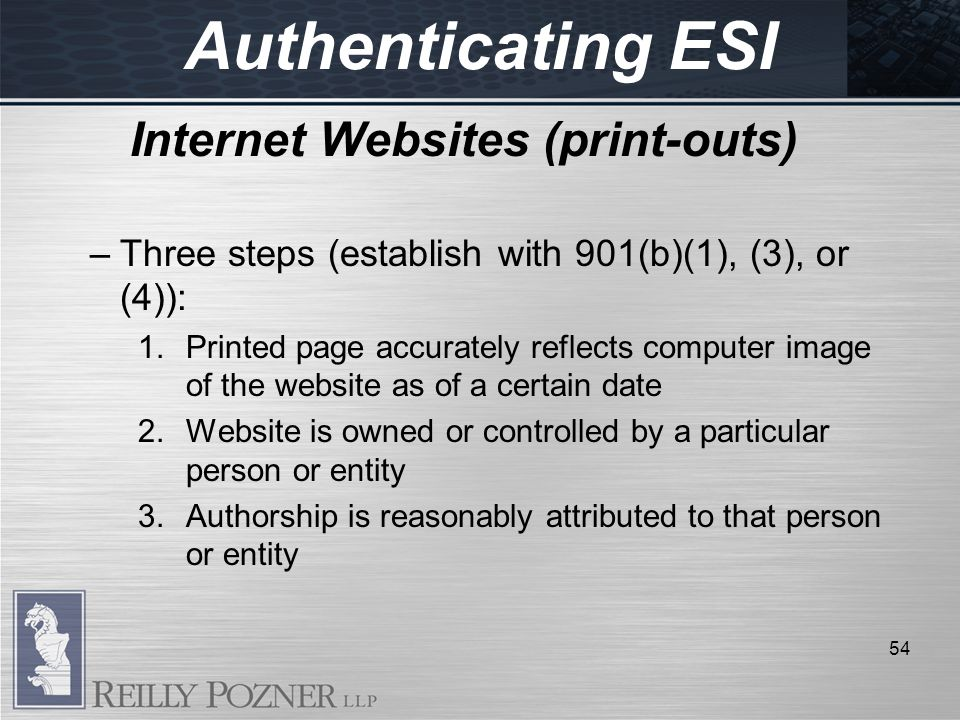 Authenticating ESI Internet Websites (print-outs) –Three steps (establish with 901(b)(1), (3), or (4)): 1.Printed page accurately reflects computer image of the website as of a certain date 2.Website is owned or controlled by a particular person or entity 3.Authorship is reasonably attributed to that person or entity 54