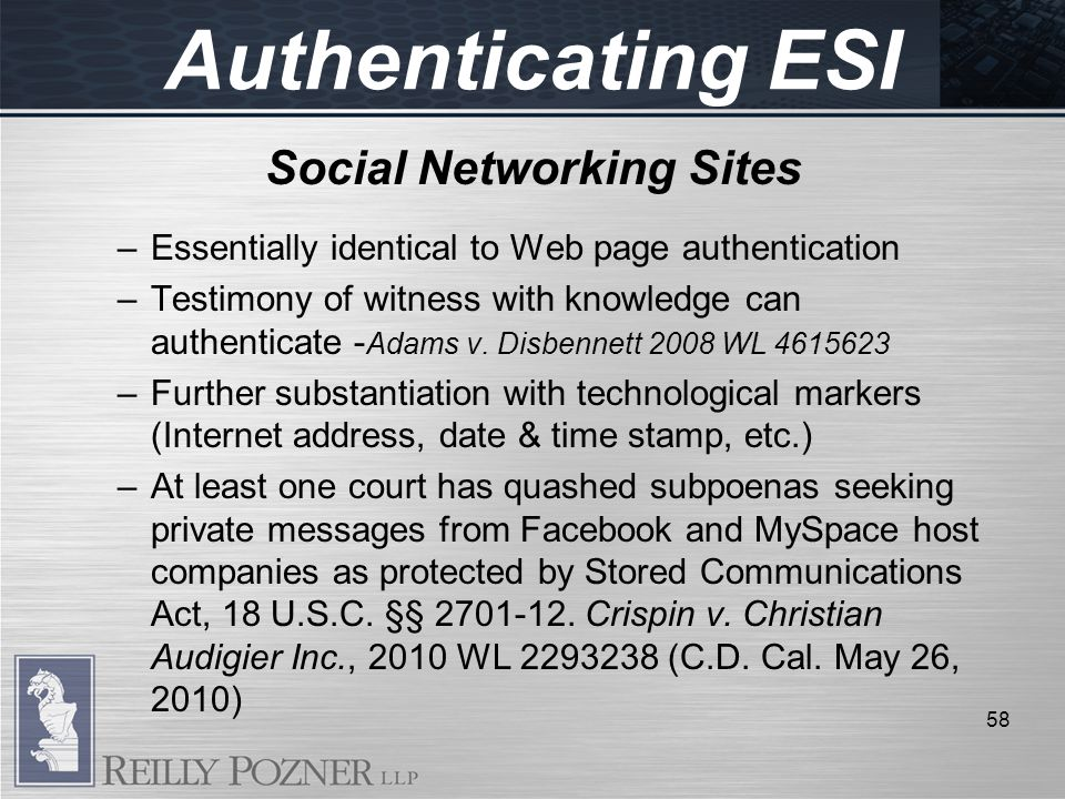 Social Networking Sites –Essentially identical to Web page authentication –Testimony of witness with knowledge can authenticate - Adams v.