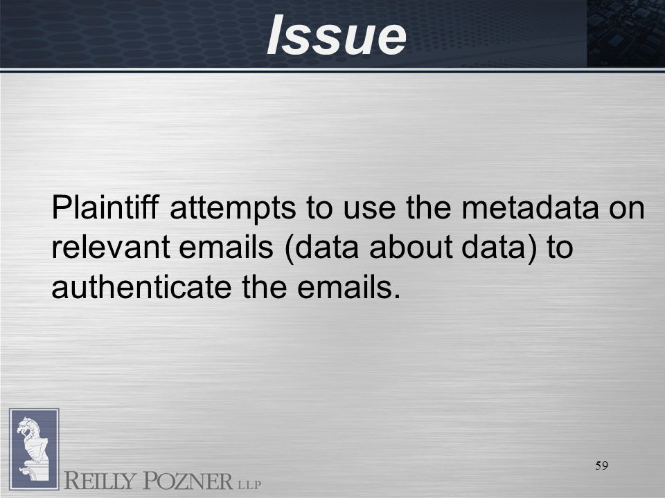 59 Issue Plaintiff attempts to use the metadata on relevant emails (data about data) to authenticate the emails.