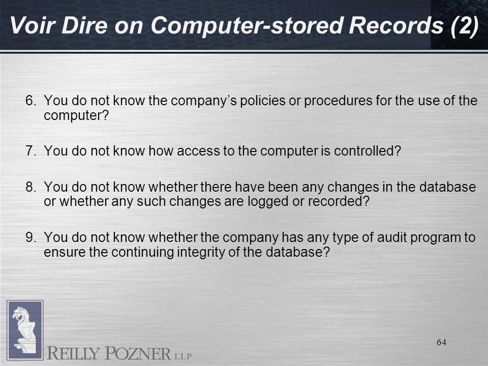 64 Voir Dire on Computer-stored Records (2) 6.You do not know the companys policies or procedures for the use of the computer.