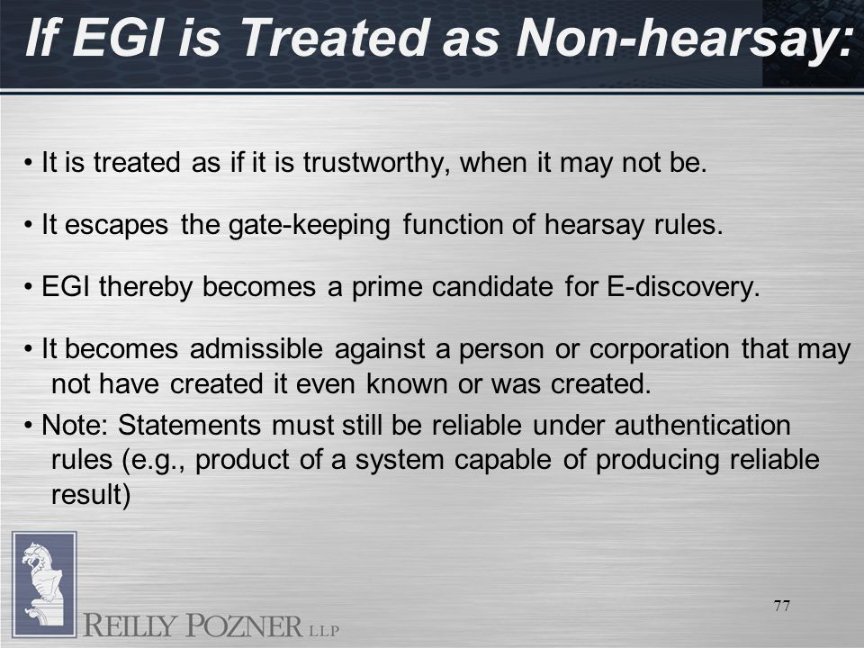 77 If EGI is Treated as Non-hearsay: It is treated as if it is trustworthy, when it may not be.