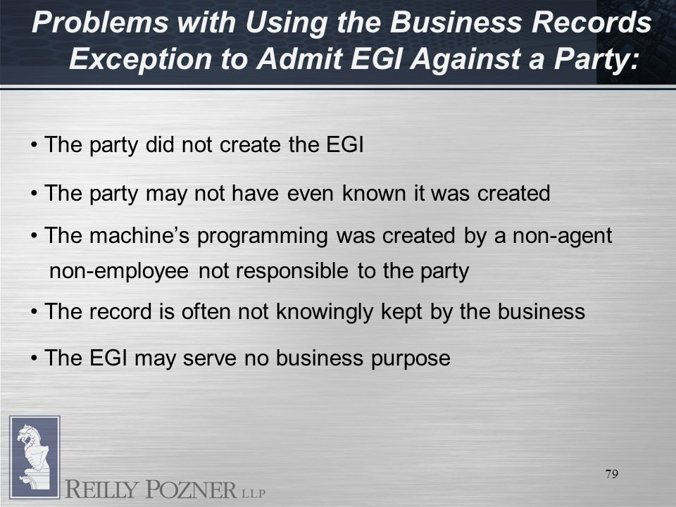79 Problems with Using the Business Records Exception to Admit EGI Against a Party: The party did not create the EGI The party may not have even known it was created The machines programming was created by a non-agent non-employee not responsible to the party The record is often not knowingly kept by the business The EGI may serve no business purpose