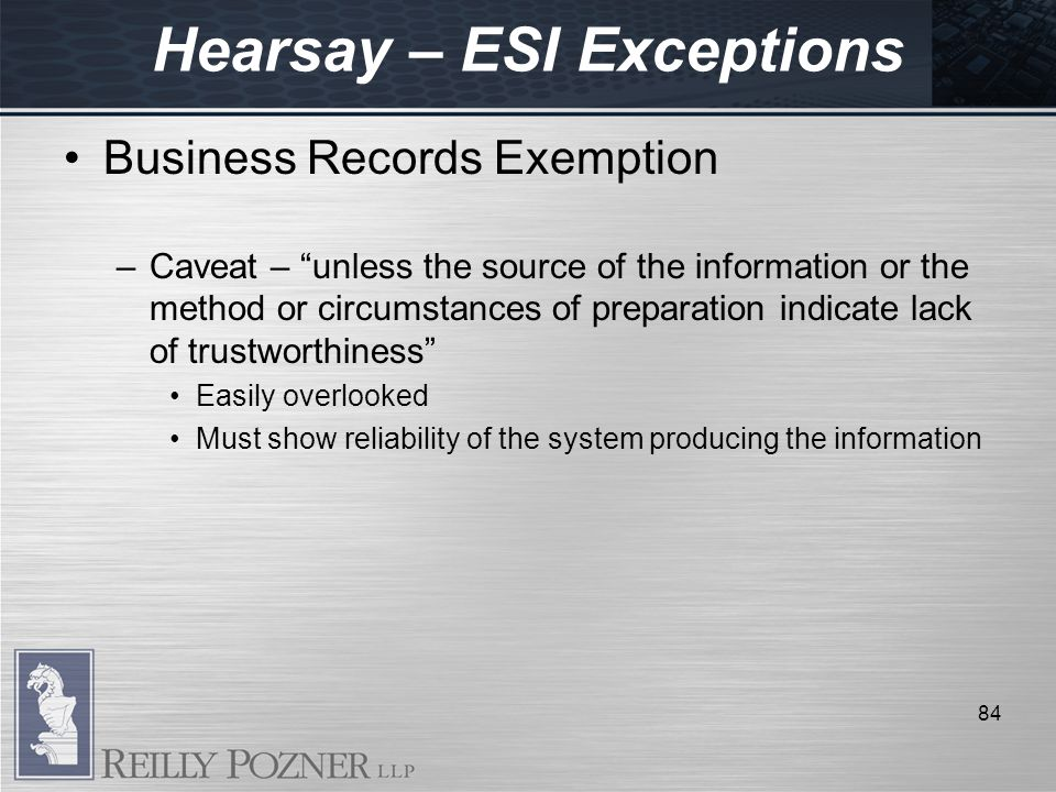 Hearsay – ESI Exceptions Business Records Exemption –Caveat – unless the source of the information or the method or circumstances of preparation indicate lack of trustworthiness Easily overlooked Must show reliability of the system producing the information 84