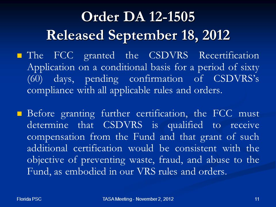 Florida PSC 11TASA Meeting - November 2, 2012 Order DA 12-1505 Released September 18, 2012 The FCC granted the CSDVRS Recertification Application on a