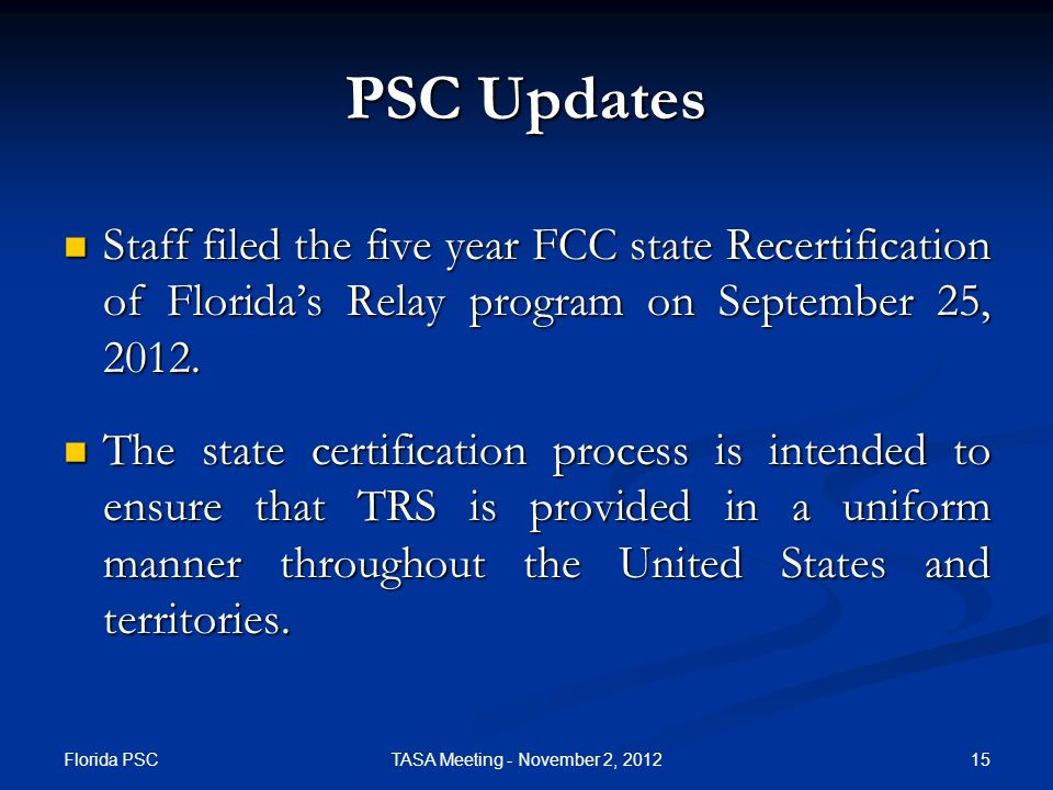 Florida PSC 15TASA Meeting - November 2, 2012 PSC Updates Staff filed the five year FCC state Recertification of Floridas Relay program on September 25, 2012.