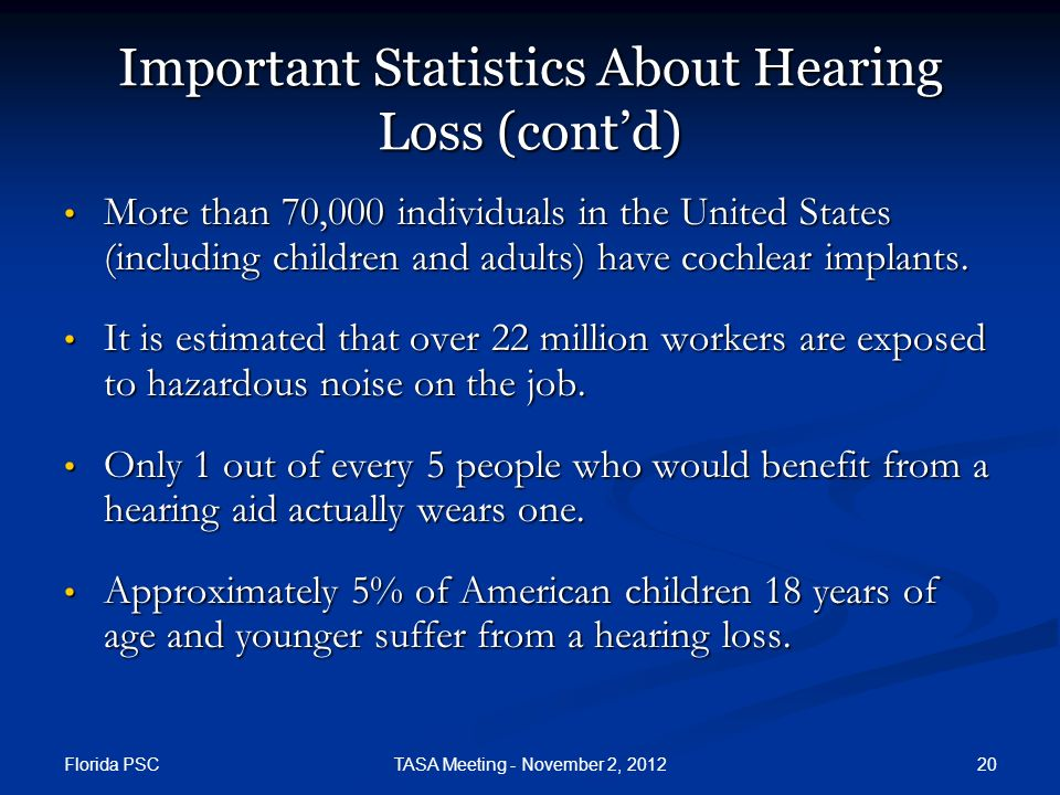 Florida PSC 20TASA Meeting - November 2, 2012 Important Statistics About Hearing Loss (contd) More than 70,000 individuals in the United States (including children and adults) have cochlear implants.
