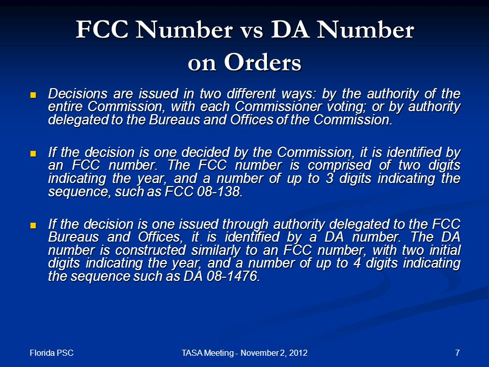 Florida PSC 7TASA Meeting - November 2, 2012 FCC Number vs DA Number on Orders Decisions are issued in two different ways: by the authority of the entire Commission, with each Commissioner voting; or by authority delegated to the Bureaus and Offices of the Commission.