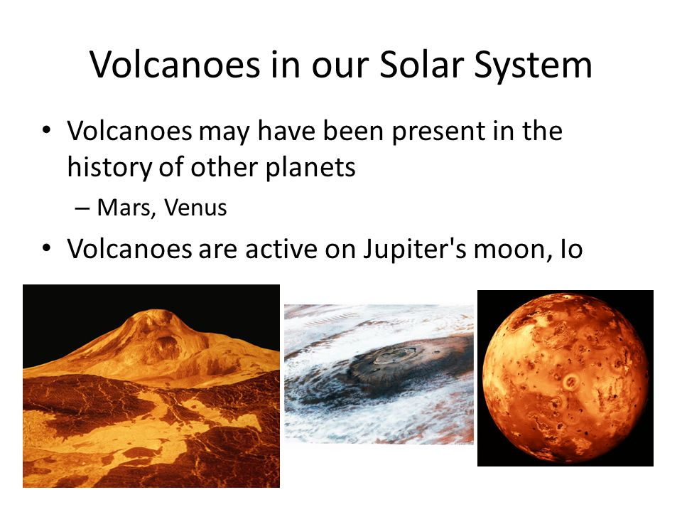 Volcanoes in our Solar System Volcanoes may have been present in the history of other planets – Mars, Venus Volcanoes are active on Jupiter s moon, Io