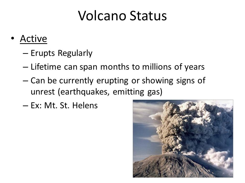Volcano Status Active – Erupts Regularly – Lifetime can span months to millions of years – Can be currently erupting or showing signs of unrest (earthquakes, emitting gas) – Ex: Mt.
