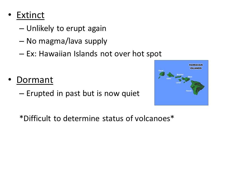 Extinct – Unlikely to erupt again – No magma/lava supply – Ex: Hawaiian Islands not over hot spot Dormant – Erupted in past but is now quiet *Difficult to determine status of volcanoes*