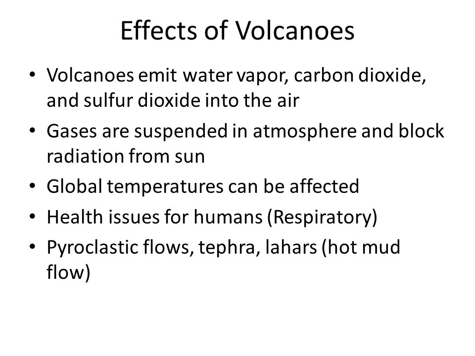 Effects of Volcanoes Volcanoes emit water vapor, carbon dioxide, and sulfur dioxide into the air Gases are suspended in atmosphere and block radiation from sun Global temperatures can be affected Health issues for humans (Respiratory) Pyroclastic flows, tephra, lahars (hot mud flow)