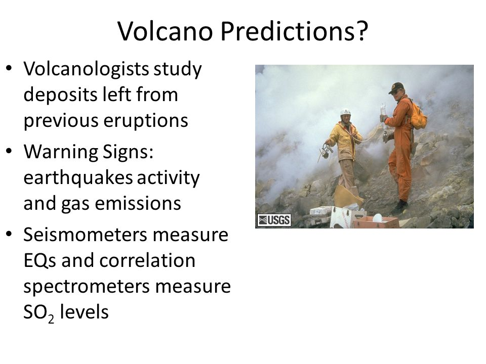Volcano Predictions? Volcanologists study deposits left from previous eruptions Warning Signs: earthquakes activity and gas emissions Seismometers mea