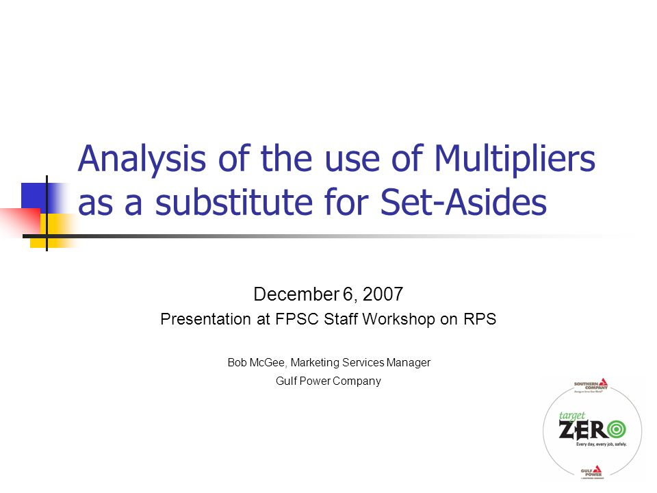 1 Analysis of the use of Multipliers as a substitute for Set-Asides December 6, 2007 Presentation at FPSC Staff Workshop on RPS Bob McGee, Marketing Services Manager Gulf Power Company