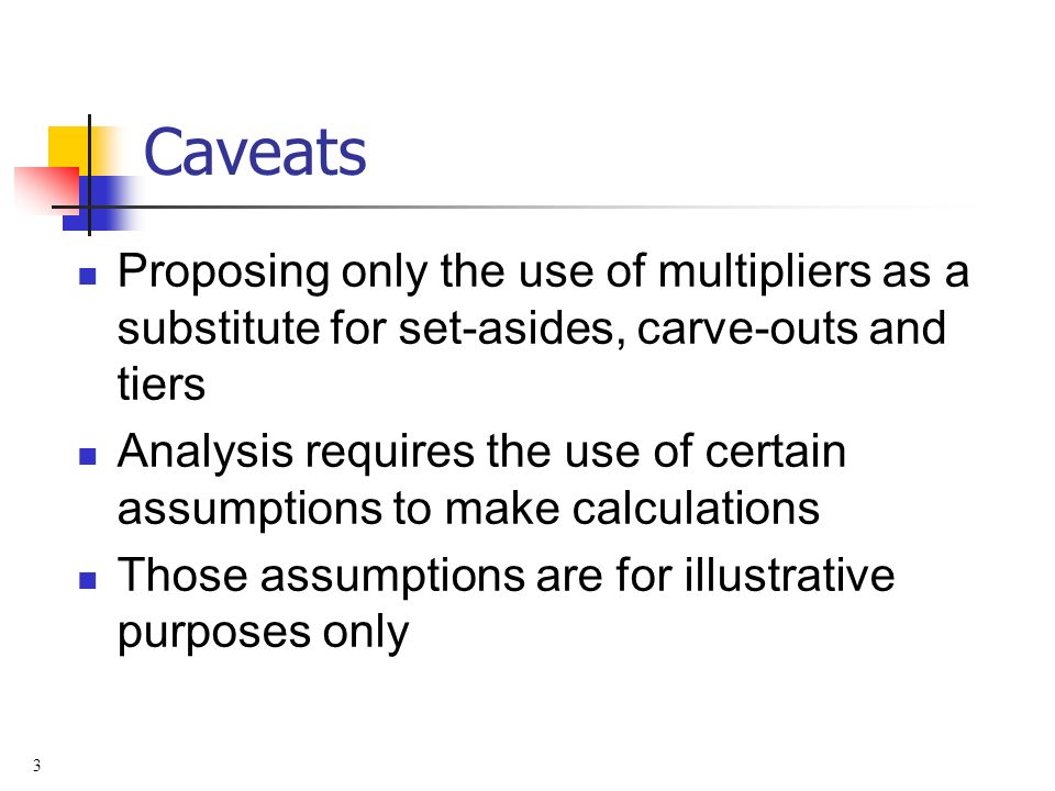 3 Caveats Proposing only the use of multipliers as a substitute for set-asides, carve-outs and tiers Analysis requires the use of certain assumptions to make calculations Those assumptions are for illustrative purposes only