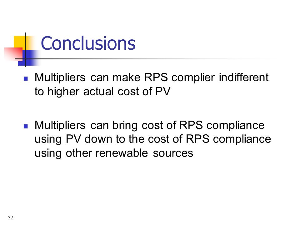 32 Conclusions Multipliers can make RPS complier indifferent to higher actual cost of PV Multipliers can bring cost of RPS compliance using PV down to