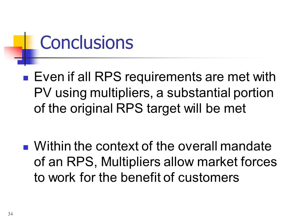 34 Conclusions Even if all RPS requirements are met with PV using multipliers, a substantial portion of the original RPS target will be met Within the context of the overall mandate of an RPS, Multipliers allow market forces to work for the benefit of customers