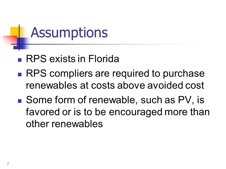 5 Assumptions RPS exists in Florida RPS compliers are required to purchase renewables at costs above avoided cost Some form of renewable, such as PV,