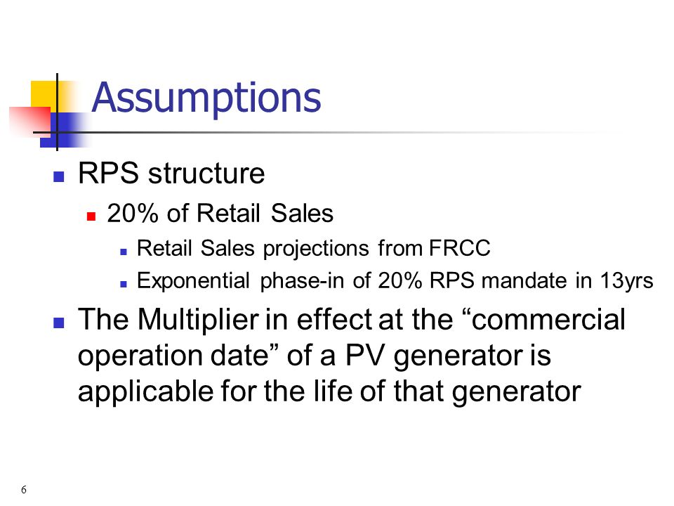 6 Assumptions RPS structure 20% of Retail Sales Retail Sales projections from FRCC Exponential phase-in of 20% RPS mandate in 13yrs The Multiplier in