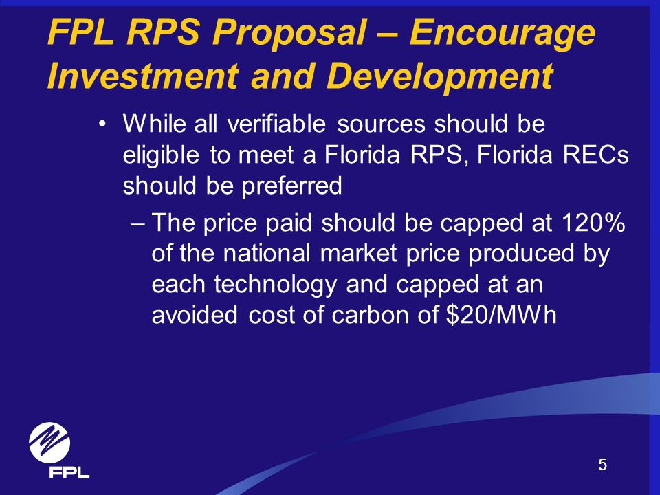 FPL RPS Proposal – Encourage Investment and Development While all verifiable sources should be eligible to meet a Florida RPS, Florida RECs should be