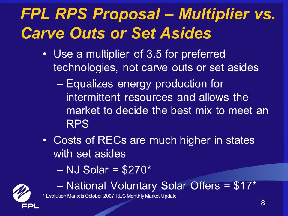 FPL RPS Proposal – Multiplier vs. Carve Outs or Set Asides Use a multiplier of 3.5 for preferred technologies, not carve outs or set asides –Equalizes