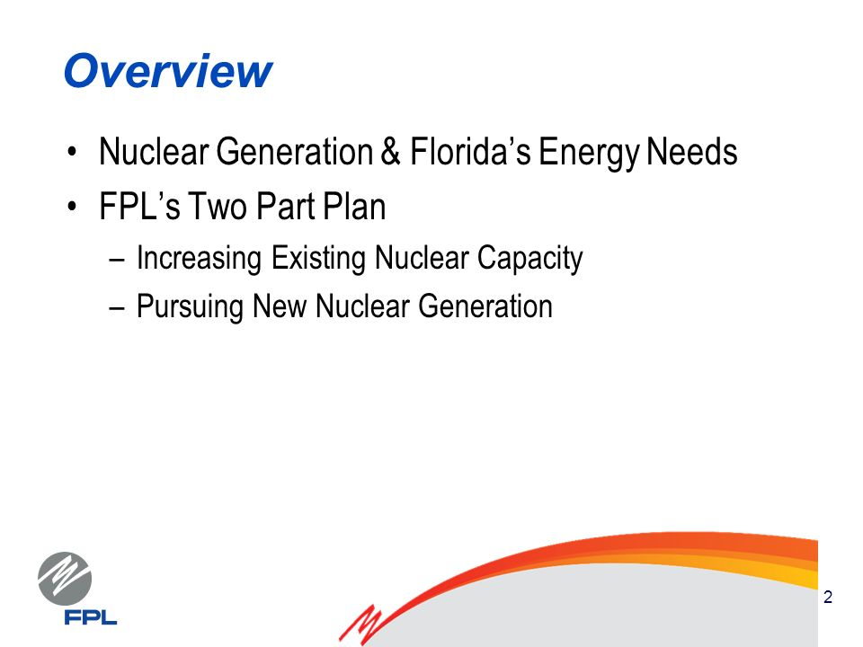 2 Overview Nuclear Generation & Floridas Energy Needs FPLs Two Part Plan –Increasing Existing Nuclear Capacity –Pursuing New Nuclear Generation
