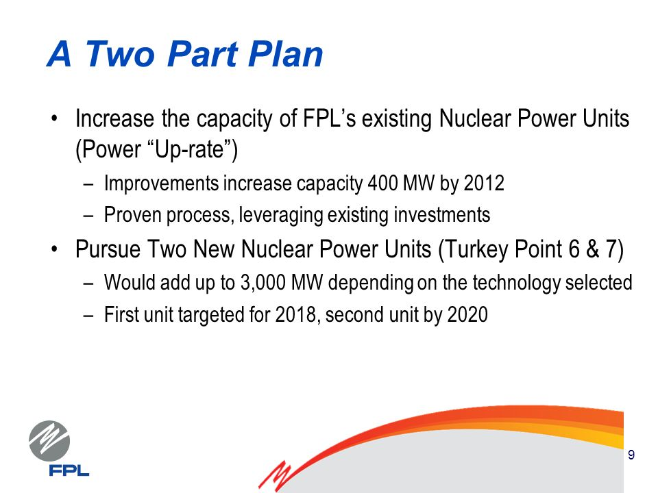 9 A Two Part Plan Increase the capacity of FPLs existing Nuclear Power Units (Power Up-rate) –Improvements increase capacity 400 MW by 2012 –Proven process, leveraging existing investments Pursue Two New Nuclear Power Units (Turkey Point 6 & 7) –Would add up to 3,000 MW depending on the technology selected –First unit targeted for 2018, second unit by 2020