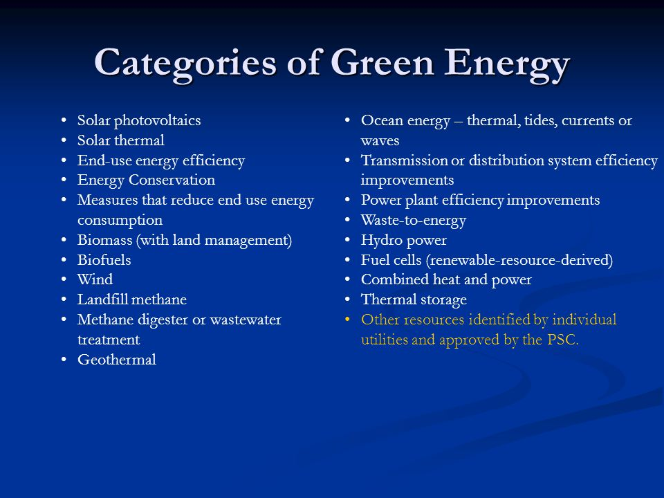 Categories of Green Energy Solar photovoltaics Solar thermal End-use energy efficiency Energy Conservation Measures that reduce end use energy consumption Biomass (with land management) Biofuels Wind Landfill methane Methane digester or wastewater treatment Geothermal Ocean energy – thermal, tides, currents or waves Transmission or distribution system efficiency improvements Power plant efficiency improvements Waste-to-energy Hydro power Fuel cells (renewable-resource-derived) Combined heat and power Thermal storage Other resources identified by individual utilities and approved by the PSC.