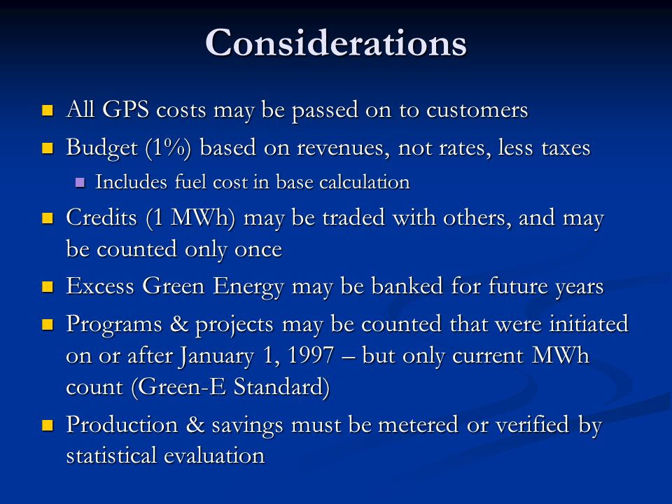 Considerations All GPS costs may be passed on to customers All GPS costs may be passed on to customers Budget (1%) based on revenues, not rates, less taxes Budget (1%) based on revenues, not rates, less taxes Includes fuel cost in base calculation Includes fuel cost in base calculation Credits (1 MWh) may be traded with others, and may be counted only once Credits (1 MWh) may be traded with others, and may be counted only once Excess Green Energy may be banked for future years Excess Green Energy may be banked for future years Programs & projects may be counted that were initiated on or after January 1, 1997 – but only current MWh count (Green-E Standard) Programs & projects may be counted that were initiated on or after January 1, 1997 – but only current MWh count (Green-E Standard) Production & savings must be metered or verified by statistical evaluation Production & savings must be metered or verified by statistical evaluation