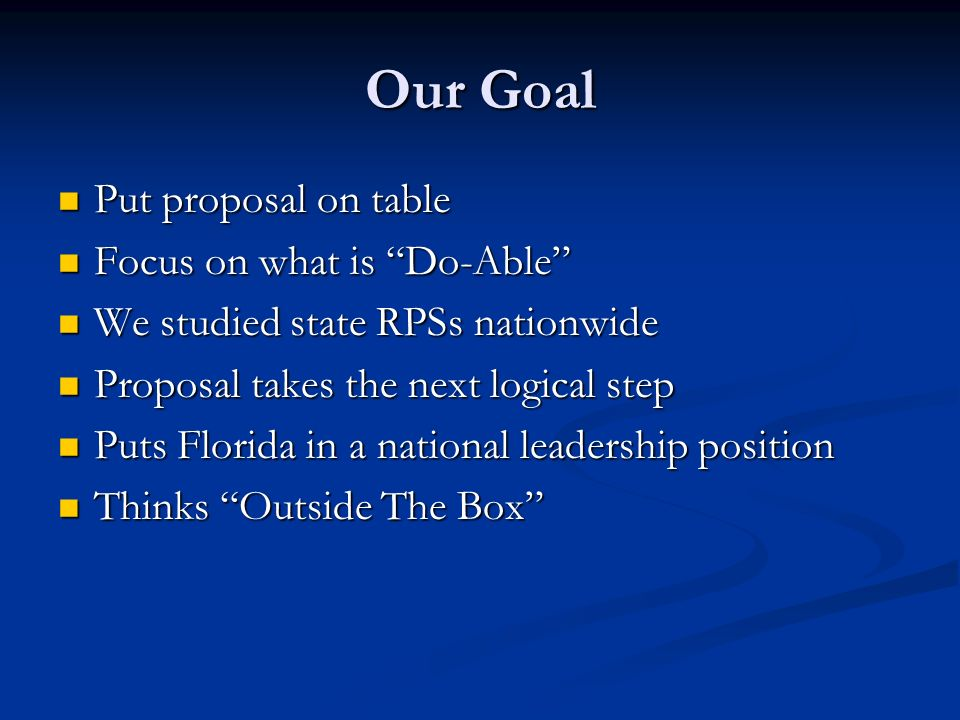 Our Goal Put proposal on table Put proposal on table Focus on what is Do-Able Focus on what is Do-Able We studied state RPSs nationwide We studied state RPSs nationwide Proposal takes the next logical step Proposal takes the next logical step Puts Florida in a national leadership position Puts Florida in a national leadership position Thinks Outside The Box Thinks Outside The Box