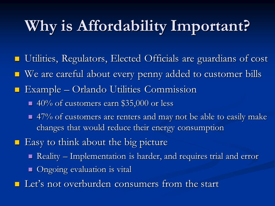 Why is Affordability Important? Utilities, Regulators, Elected Officials are guardians of cost Utilities, Regulators, Elected Officials are guardians