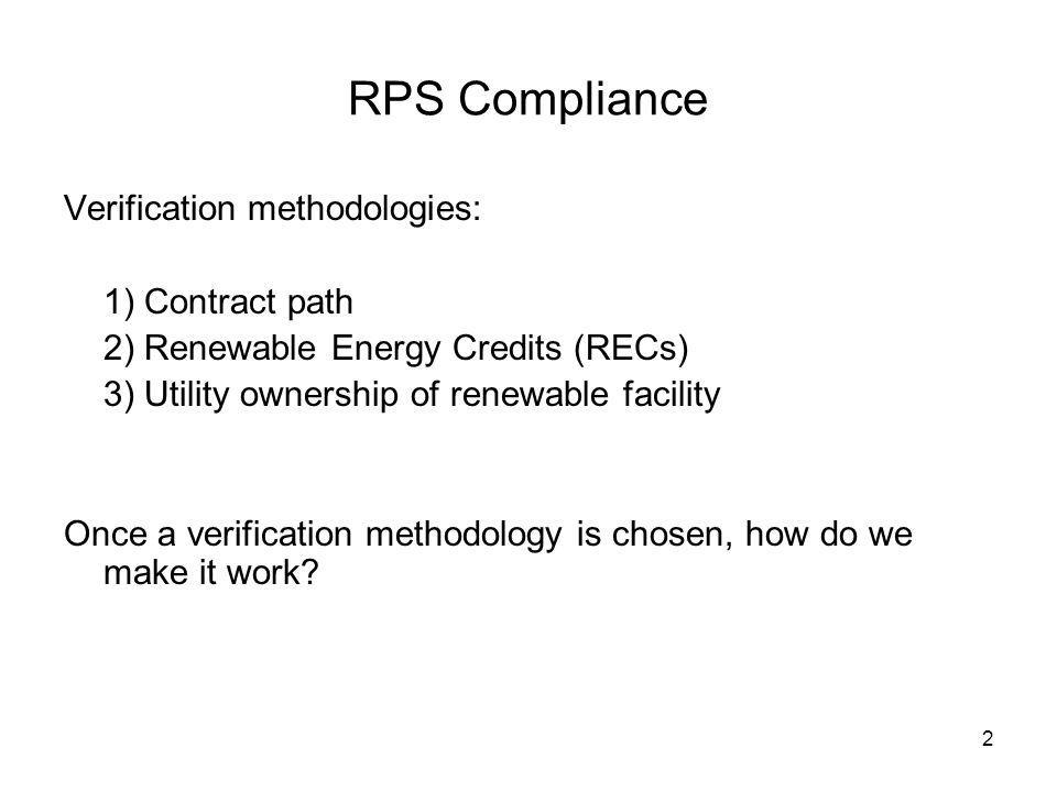 2 RPS Compliance Verification methodologies: 1) Contract path 2) Renewable Energy Credits (RECs) 3) Utility ownership of renewable facility Once a verification methodology is chosen, how do we make it work