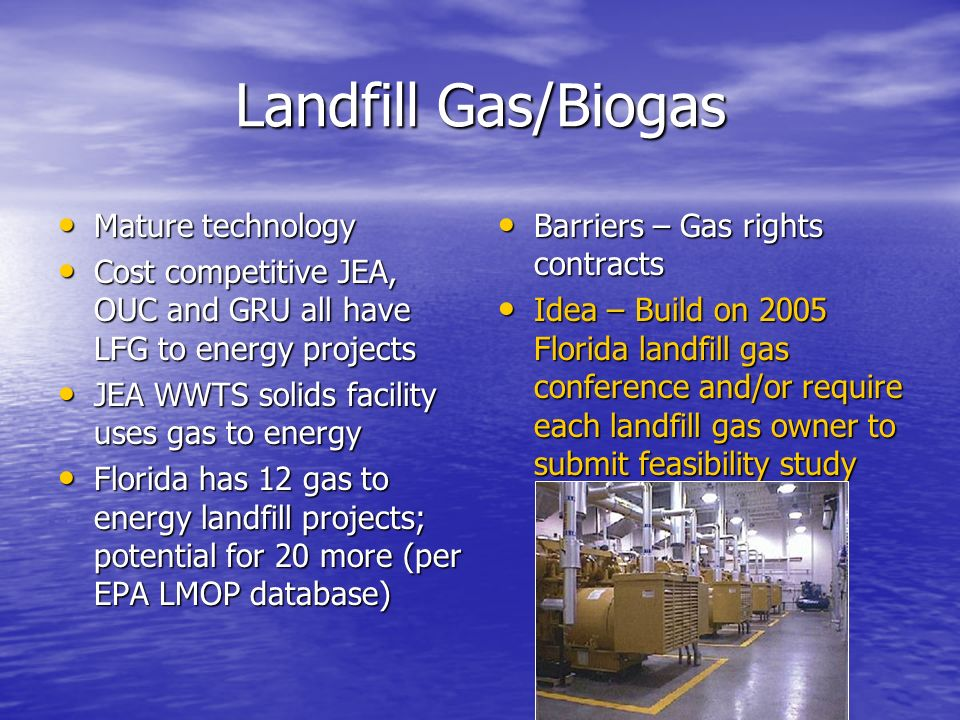 Landfill Gas/Biogas Mature technology Mature technology Cost competitive JEA, OUC and GRU all have LFG to energy projects Cost competitive JEA, OUC and GRU all have LFG to energy projects JEA WWTS solids facility uses gas to energy JEA WWTS solids facility uses gas to energy Florida has 12 gas to energy landfill projects; potential for 20 more (per EPA LMOP database) Florida has 12 gas to energy landfill projects; potential for 20 more (per EPA LMOP database) Barriers – Gas rights contracts Barriers – Gas rights contracts Idea – Build on 2005 Florida landfill gas conference and/or require each landfill gas owner to submit feasibility study Idea – Build on 2005 Florida landfill gas conference and/or require each landfill gas owner to submit feasibility study