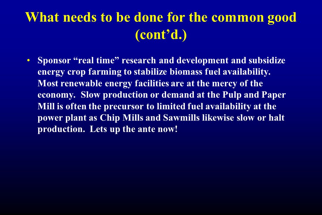 What needs to be done for the common good (contd.) Sponsor real time research and development and subsidize energy crop farming to stabilize biomass f
