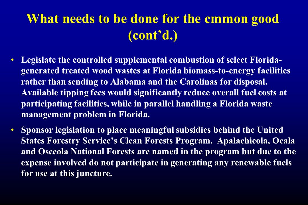 What needs to be done for the cmmon good (contd.) Legislate the controlled supplemental combustion of select Florida- generated treated wood wastes at