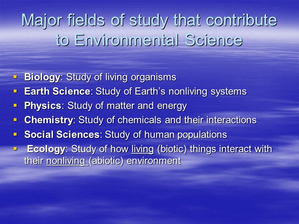 Major fields of study that contribute to Environmental Science Biology: Study of living organisms Biology: Study of living organisms Earth Science: St