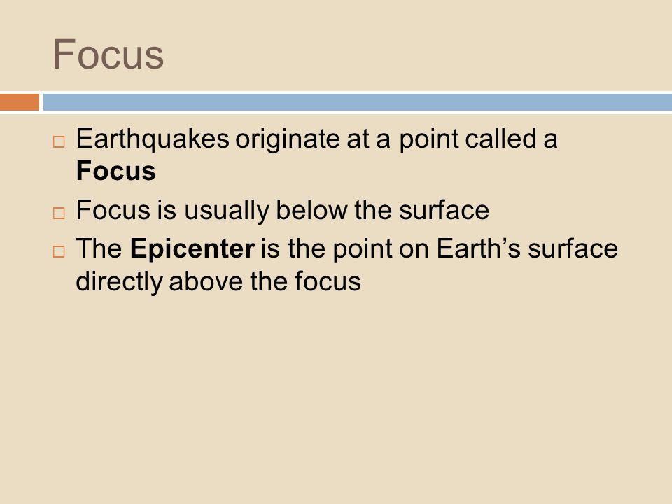 Focus Earthquakes originate at a point called a Focus Focus is usually below the surface The Epicenter is the point on Earths surface directly above t