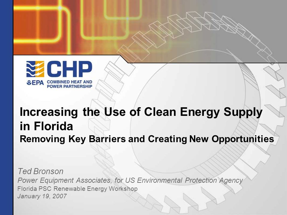 Increasing the Use of Clean Energy Supply in Florida Removing Key Barriers and Creating New Opportunities Ted Bronson Power Equipment Associates, for