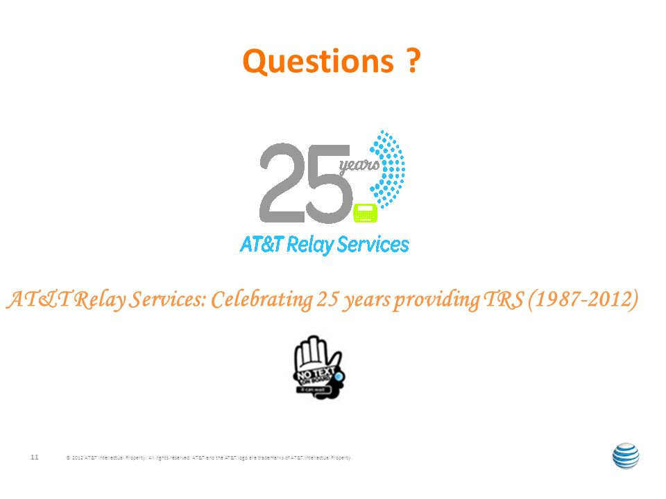Questions ? © 2012 AT&T Intellectual Property. All rights reserved. AT&T and the AT&T logo are trademarks of AT&T Intellectual Property. 11 AT&T Relay