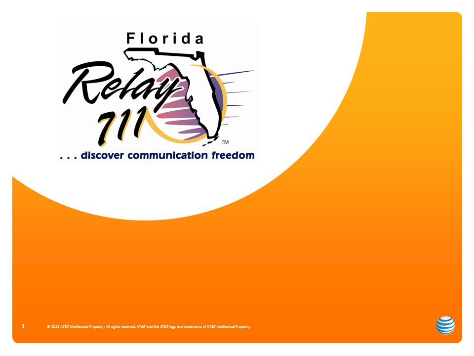 Florida Relay & CapTel Traffic Review Volumes for TRS & CapTel Call Type Comparison for TRS Center Distribution of Florida Relay Traffic Outreach Updates © 2012 AT&T Intellectual Property.