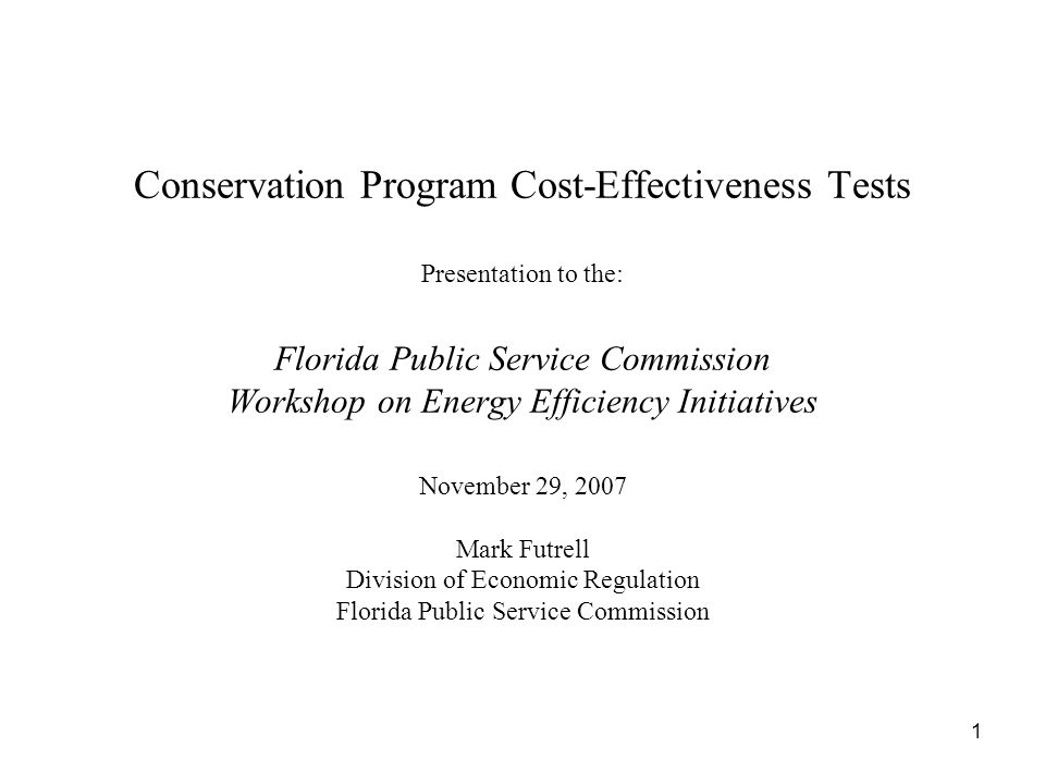 1 Conservation Program Cost-Effectiveness Tests Presentation to the: Florida Public Service Commission Workshop on Energy Efficiency Initiatives November 29, 2007 Mark Futrell Division of Economic Regulation Florida Public Service Commission