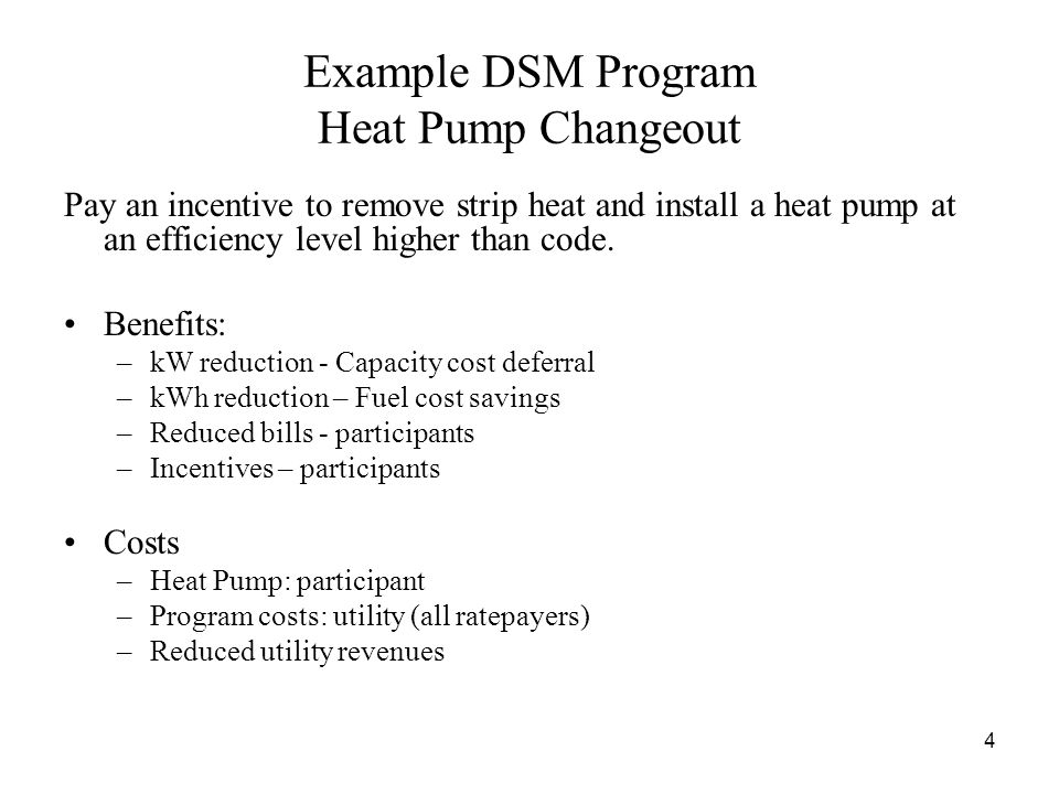 4 Example DSM Program Heat Pump Changeout Pay an incentive to remove strip heat and install a heat pump at an efficiency level higher than code.